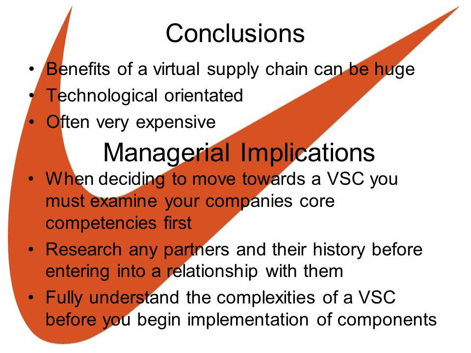 Conclusions Benefits of a virtual supply chain can be huge Technological orientated Often very expensive Managerial Implications When deciding to move towards a VSC you must examine your companies core competencies first Research any partners and their history before entering into a relationship with them Fully understand the complexities of a VSC before you begin implementation of components