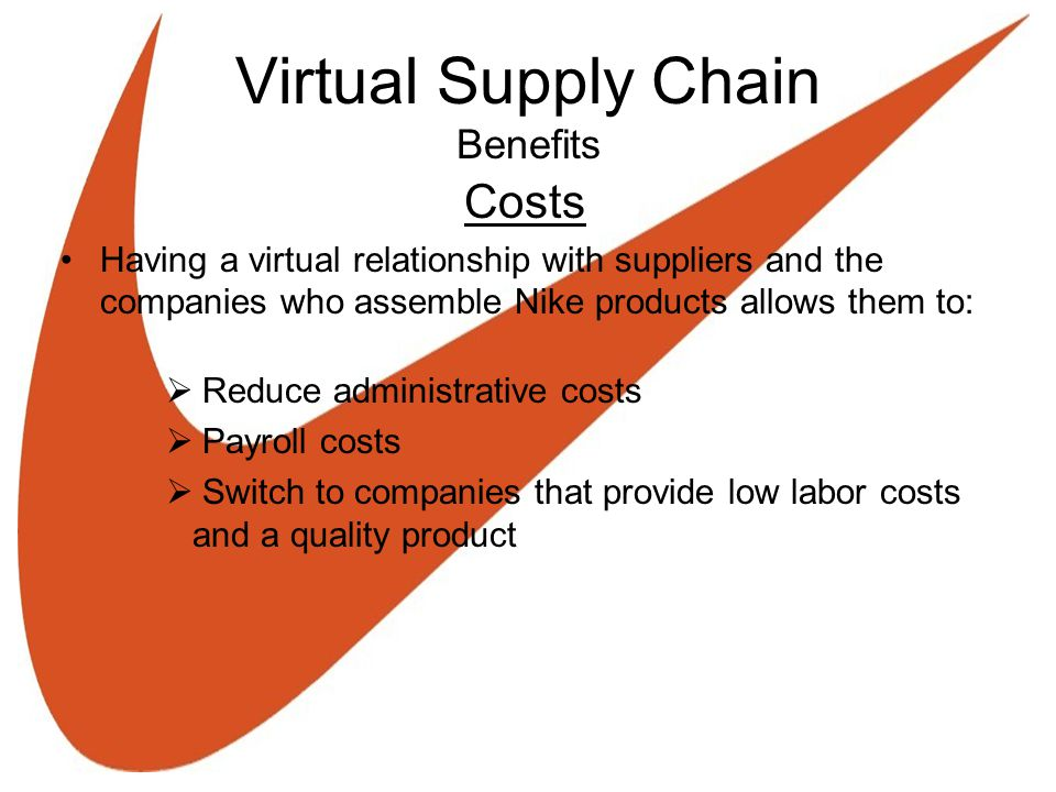 Virtual Supply Chain Benefits Costs Having a virtual relationship with suppliers and the companies who assemble Nike products allows them to:  Reduce administrative costs  Payroll costs  Switch to companies that provide low labor costs and a quality product