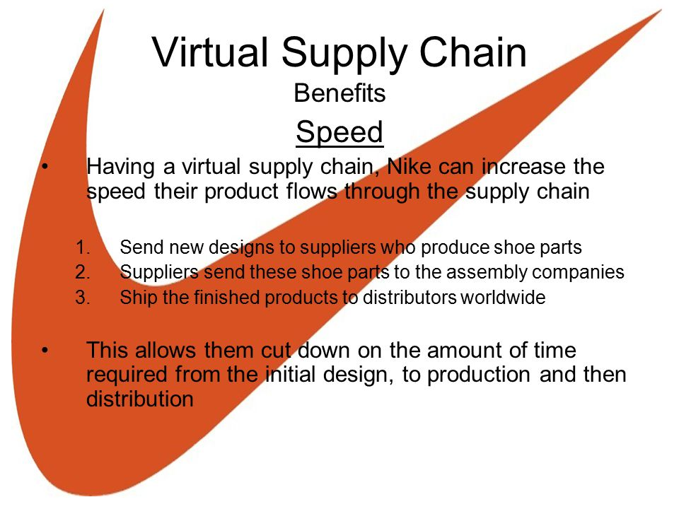 Virtual Supply Chain Benefits Speed Having a virtual supply chain, Nike can increase the speed their product flows through the supply chain 1. Send ne