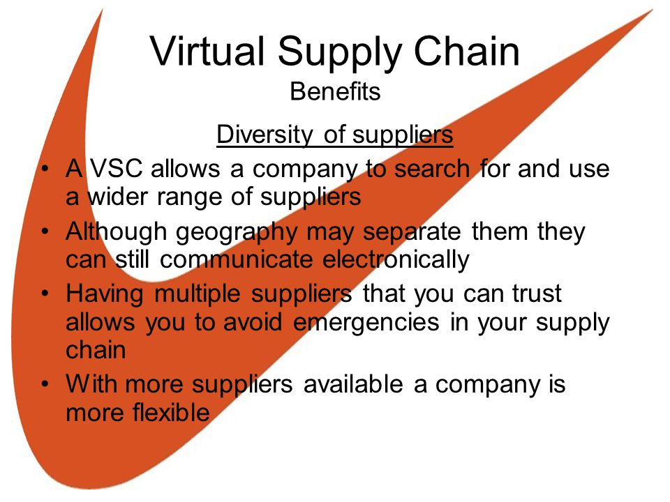 Virtual Supply Chain Benefits Diversity of suppliers A VSC allows a company to search for and use a wider range of suppliers Although geography may se