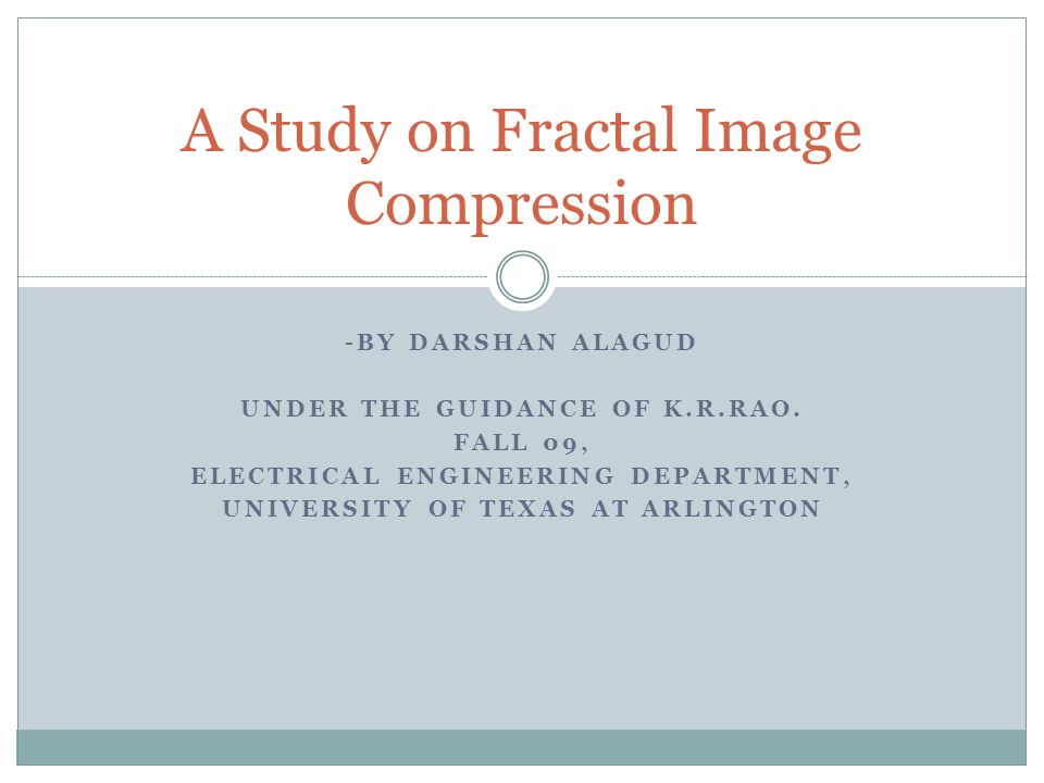 -BY DARSHAN ALAGUD UNDER THE GUIDANCE OF K.R.RAO. FALL 09, ELECTRICAL ENGINEERING DEPARTMENT, UNIVERSITY OF TEXAS AT ARLINGTON A Study on Fractal Imag