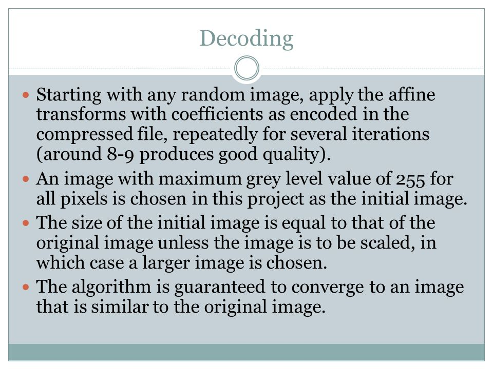 Decoding Starting with any random image, apply the affine transforms with coefficients as encoded in the compressed file, repeatedly for several itera
