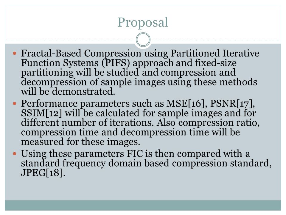 Proposal Fractal-Based Compression using Partitioned Iterative Function Systems (PIFS) approach and fixed-size partitioning will be studied and compre