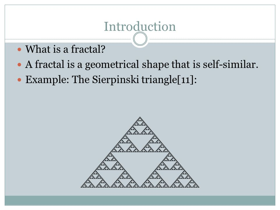 Introduction What is a fractal? A fractal is a geometrical shape that is self-similar. Example: The Sierpinski triangle[11]: