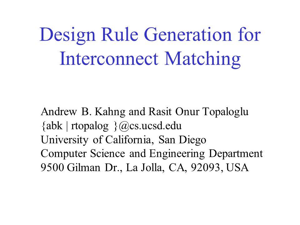 Design Rule Generation for Interconnect Matching Andrew B. Kahng and Rasit Onur Topaloglu {abk | rtopalog }@cs.ucsd.edu University of California, San