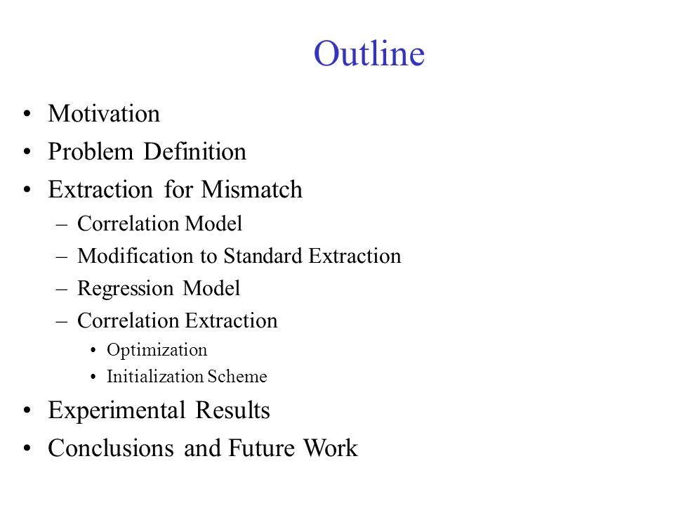 Outline Motivation Problem Definition Extraction for Mismatch –Correlation Model –Modification to Standard Extraction –Regression Model –Correlation Extraction Optimization Initialization Scheme Experimental Results Conclusions and Future Work