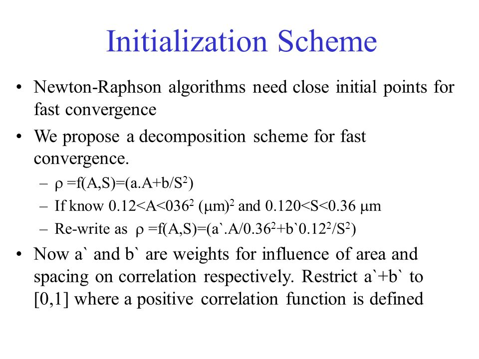 Newton-Raphson algorithms need close initial points for fast convergence We propose a decomposition scheme for fast convergence. –  =f(A,S)=(a.A+b/S