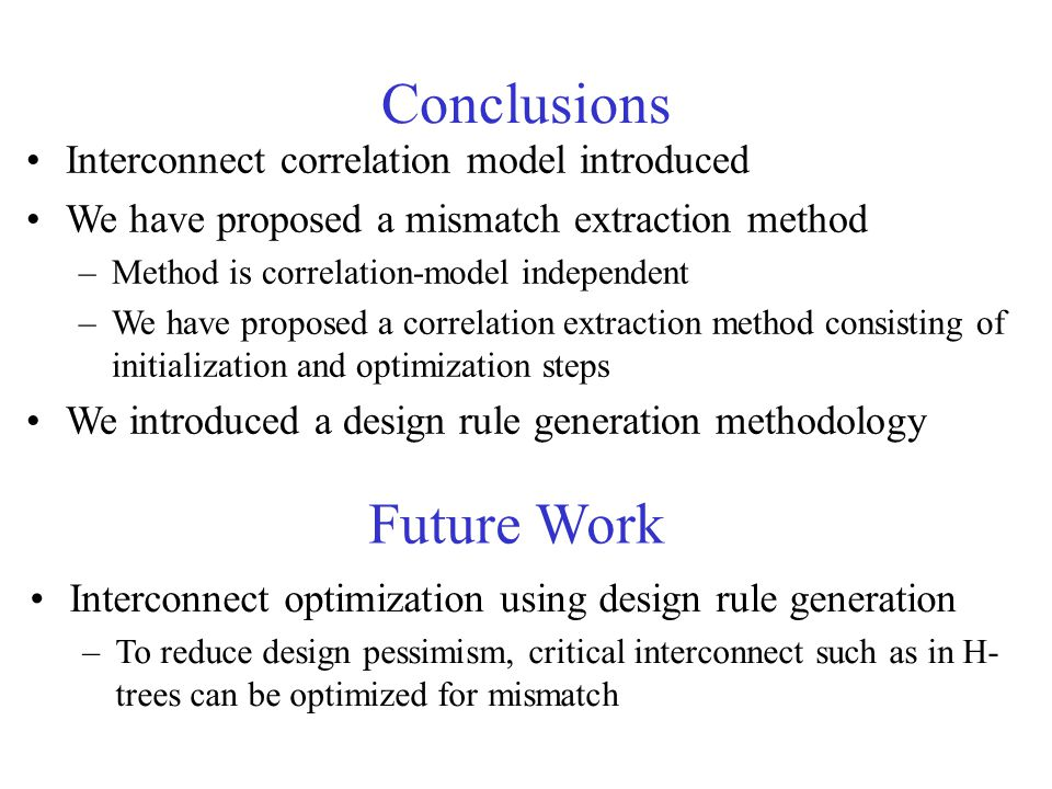 Conclusions Interconnect correlation model introduced We have proposed a mismatch extraction method –Method is correlation-model independent –We have proposed a correlation extraction method consisting of initialization and optimization steps We introduced a design rule generation methodology Interconnect optimization using design rule generation –To reduce design pessimism, critical interconnect such as in H- trees can be optimized for mismatch Future Work