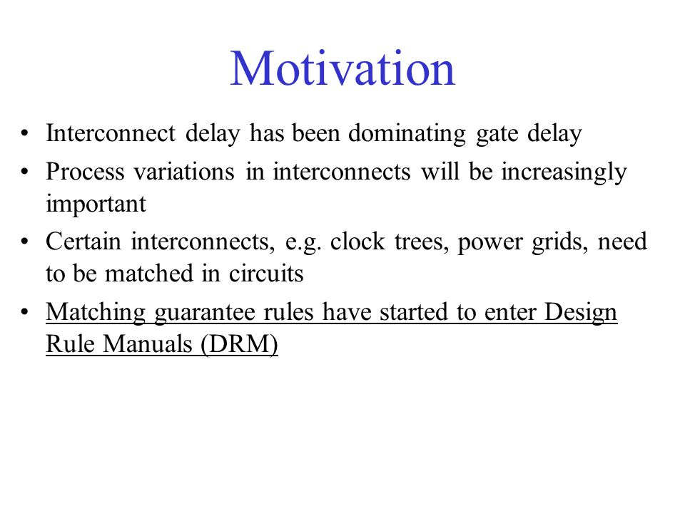 Motivation Interconnect delay has been dominating gate delay Process variations in interconnects will be increasingly important Certain interconnects,