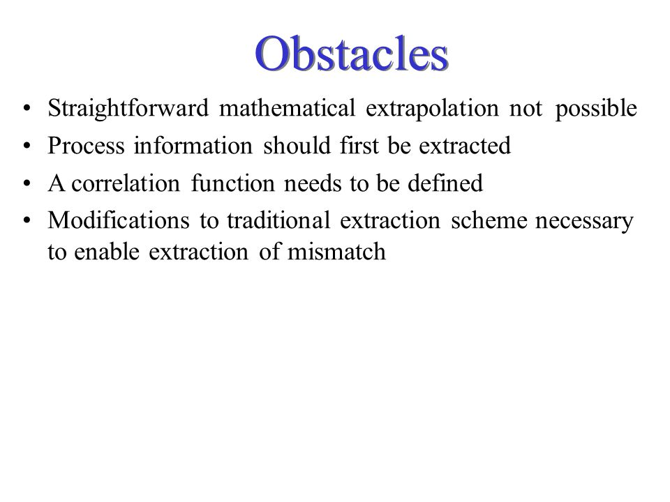 Obstacles Straightforward mathematical extrapolation not possible Process information should first be extracted A correlation function needs to be defined Modifications to traditional extraction scheme necessary to enable extraction of mismatch