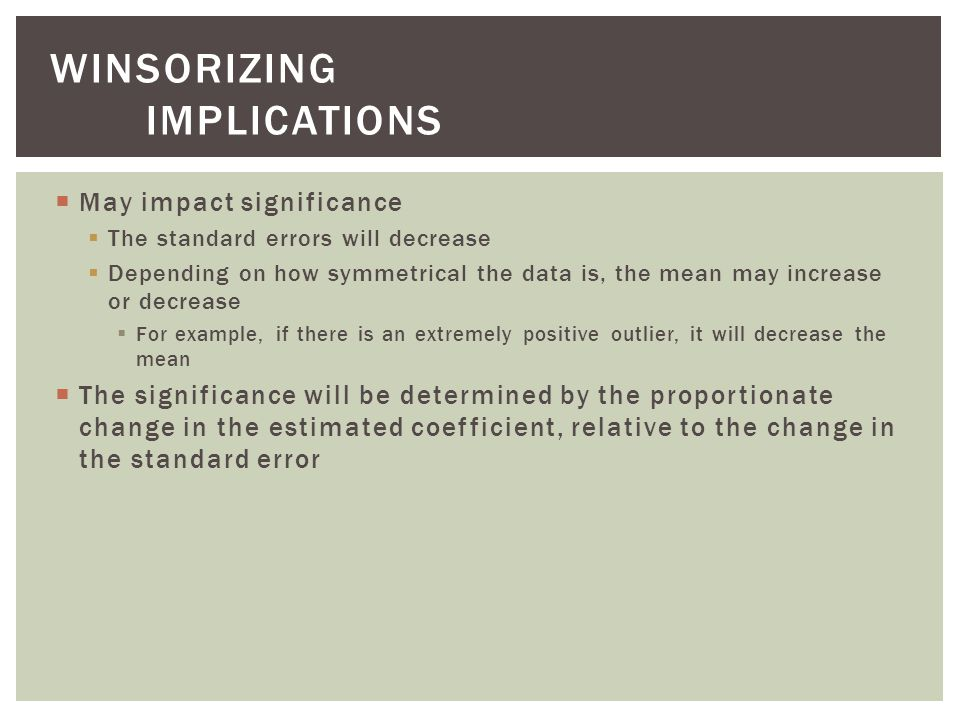  May impact significance  The standard errors will decrease  Depending on how symmetrical the data is, the mean may increase or decrease  For example, if there is an extremely positive outlier, it will decrease the mean  The significance will be determined by the proportionate change in the estimated coefficient, relative to the change in the standard error WINSORIZING IMPLICATIONS