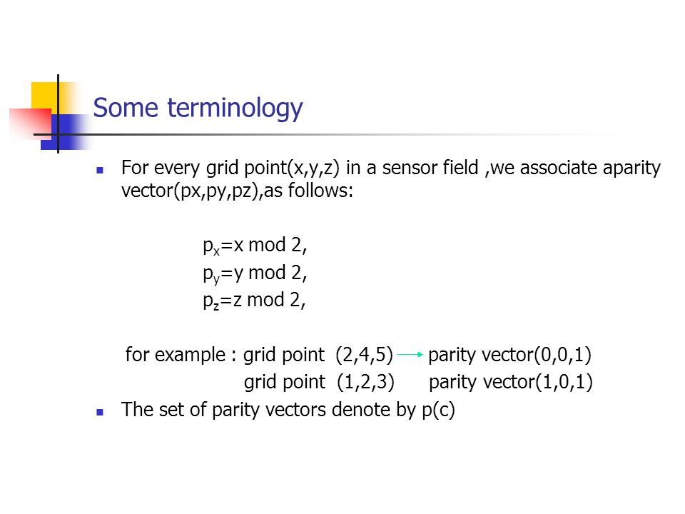 Some terminology For every grid point(x,y,z) in a sensor field,we associate aparity vector(px,py,pz),as follows: p x =x mod 2, p y =y mod 2, p z =z mod 2, for example : grid point (2,4,5) parity vector(0,0,1) grid point (1,2,3) parity vector(1,0,1) The set of parity vectors denote by p(c)