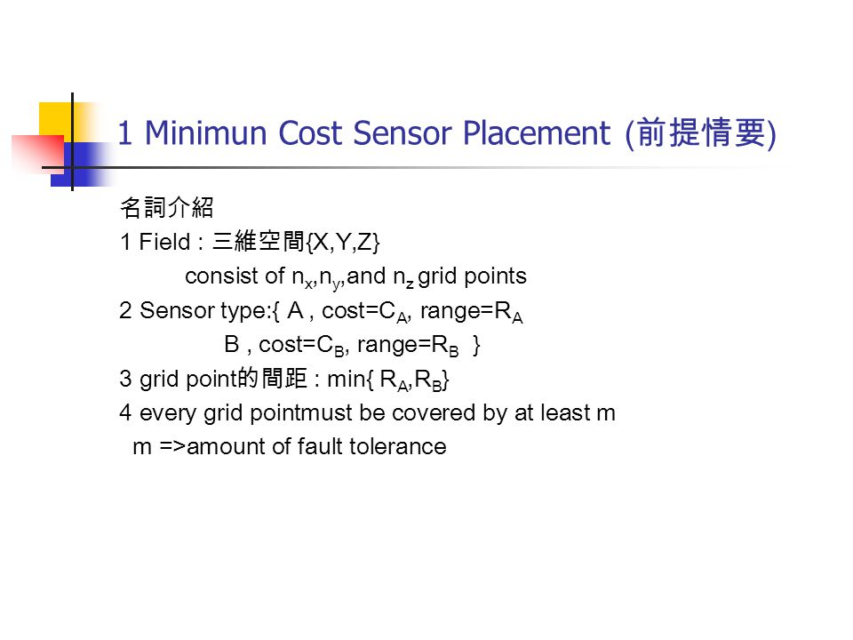 1 Minimun Cost Sensor Placement ( 前提情要 ) 名詞介紹 1 Field : 三維空間 {X,Y,Z} consist of n x,n y,and n z grid points 2 Sensor type:{ A, cost=C A, range=R A B, cost=C B, range=R B } 3 grid point 的間距 : min{ R A,R B } 4 every grid pointmust be covered by at least m m =>amount of fault tolerance