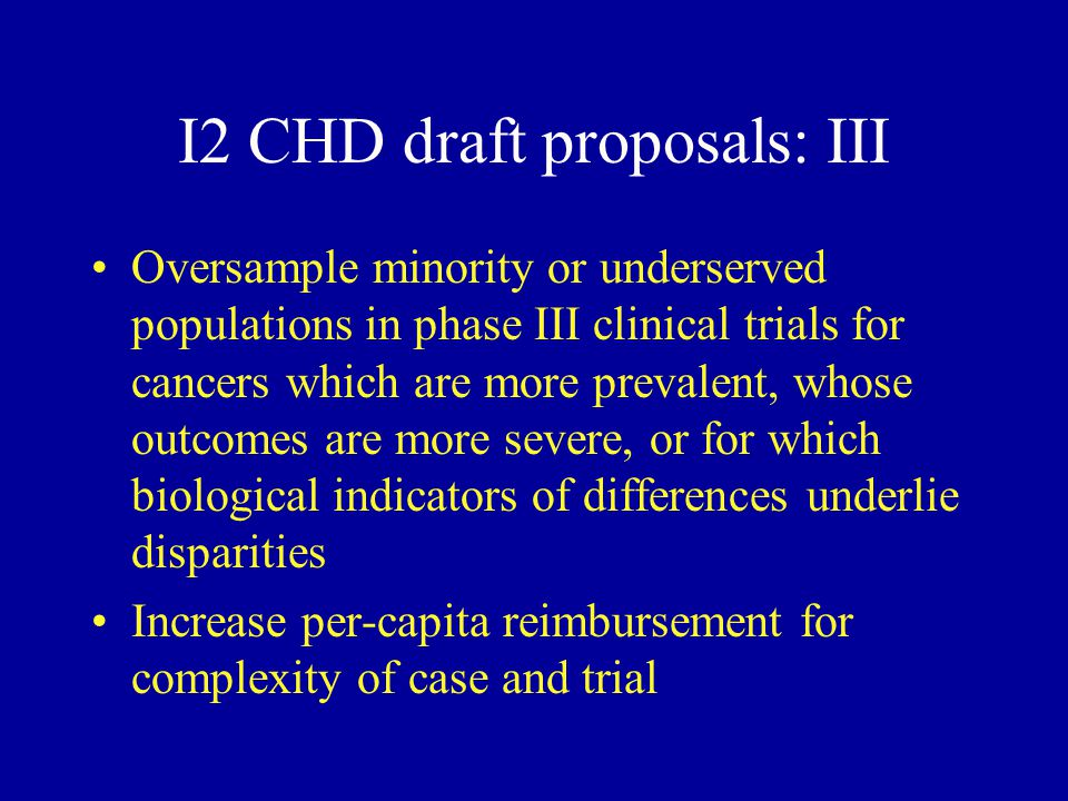 I2 CHD draft proposals: III Oversample minority or underserved populations in phase III clinical trials for cancers which are more prevalent, whose outcomes are more severe, or for which biological indicators of differences underlie disparities Increase per-capita reimbursement for complexity of case and trial
