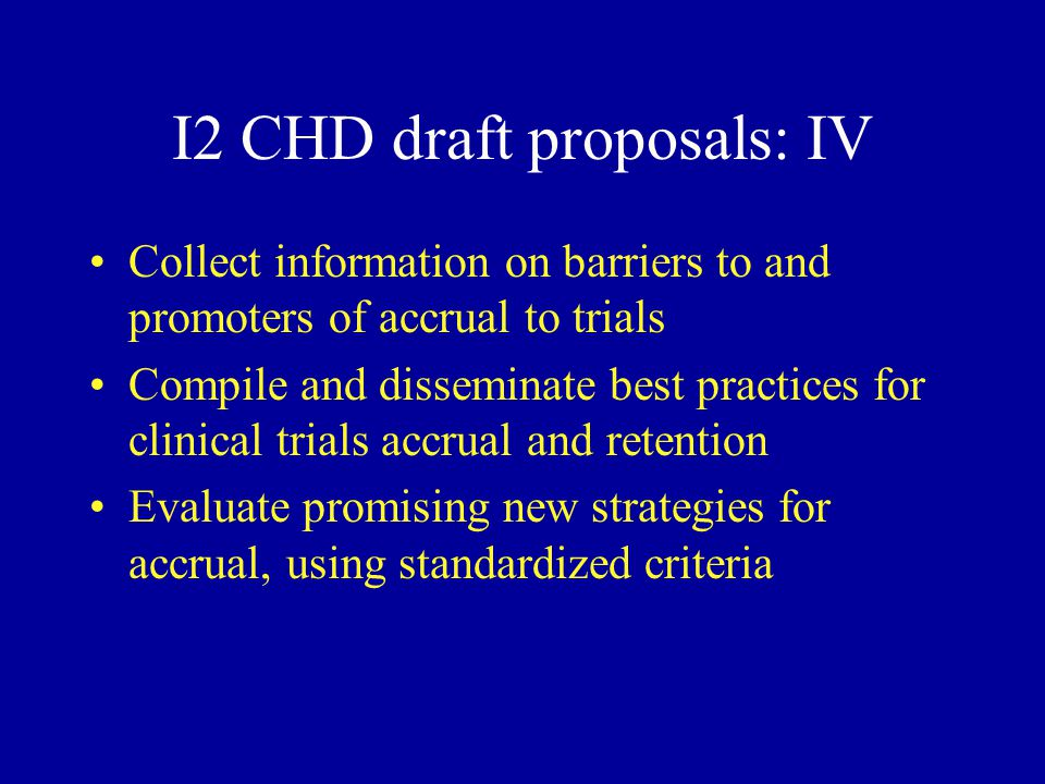 I2 CHD draft proposals: IV Collect information on barriers to and promoters of accrual to trials Compile and disseminate best practices for clinical trials accrual and retention Evaluate promising new strategies for accrual, using standardized criteria