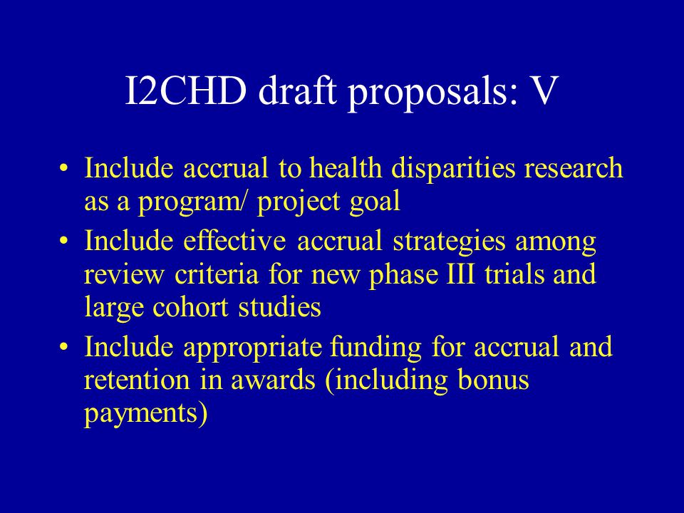 I2CHD draft proposals: V Include accrual to health disparities research as a program/ project goal Include effective accrual strategies among review criteria for new phase III trials and large cohort studies Include appropriate funding for accrual and retention in awards (including bonus payments)