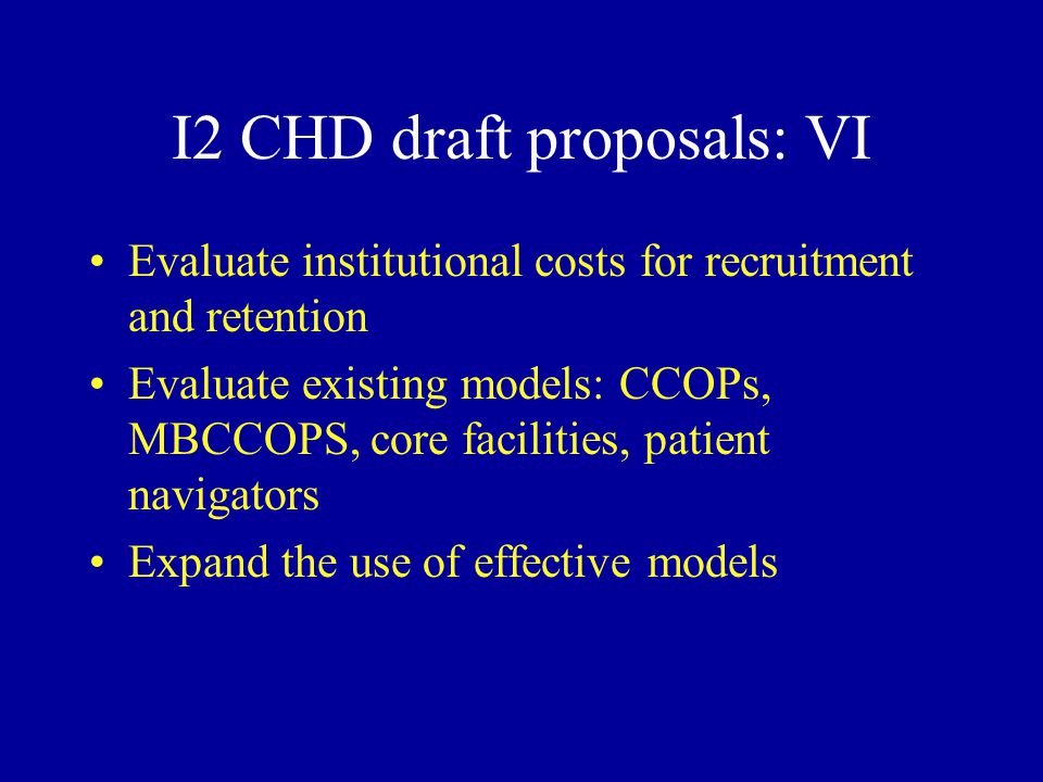 I2 CHD draft proposals: VI Evaluate institutional costs for recruitment and retention Evaluate existing models: CCOPs, MBCCOPS, core facilities, patient navigators Expand the use of effective models