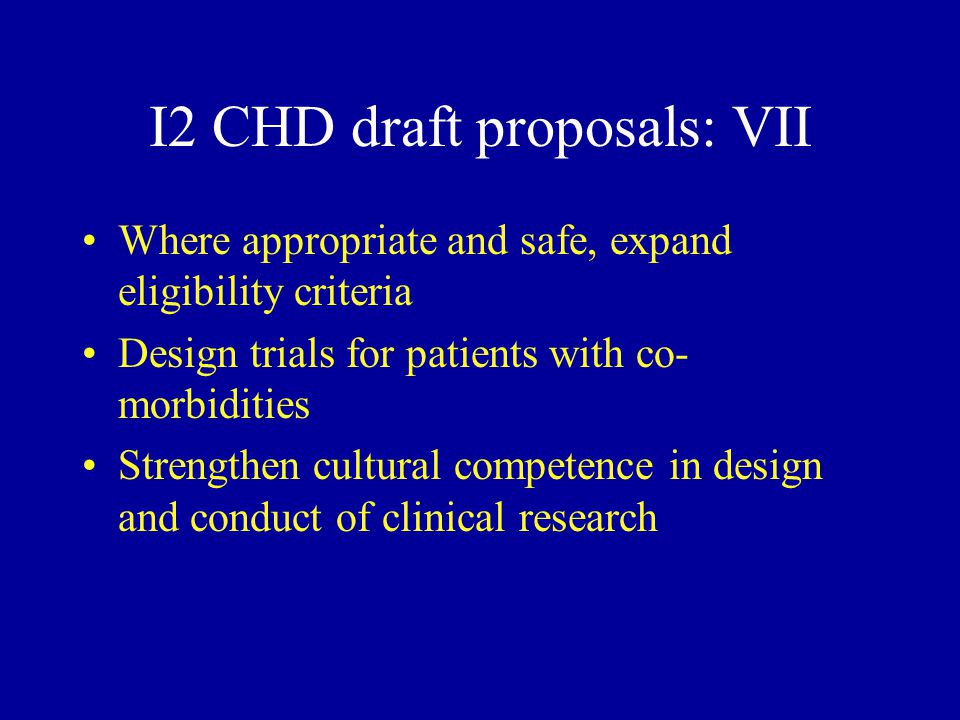 I2 CHD draft proposals: VII Where appropriate and safe, expand eligibility criteria Design trials for patients with co- morbidities Strengthen cultural competence in design and conduct of clinical research