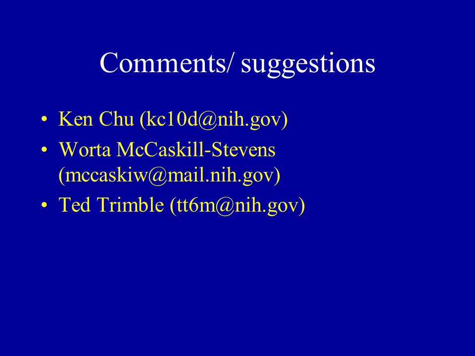 Comments/ suggestions Ken Chu (kc10d@nih.gov) Worta McCaskill-Stevens (mccaskiw@mail.nih.gov) Ted Trimble (tt6m@nih.gov)