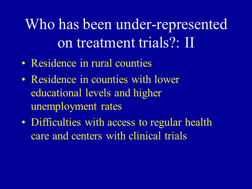 Who has been under-represented on treatment trials?: II Residence in rural counties Residence in counties with lower educational levels and higher unemployment rates Difficulties with access to regular health care and centers with clinical trials