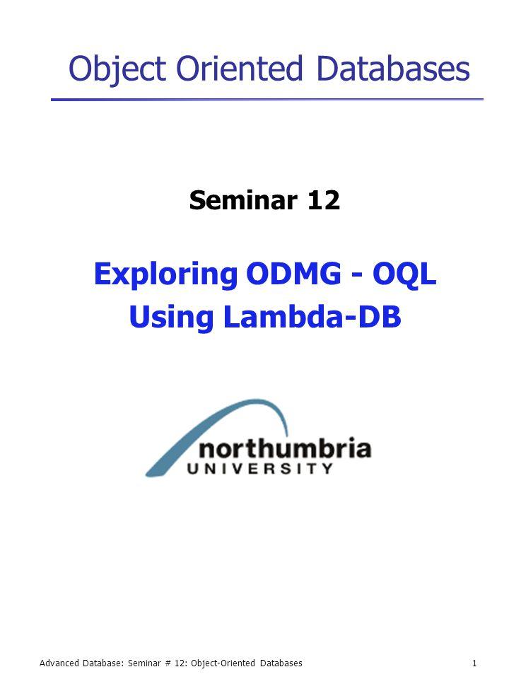 Advanced Database: Seminar # 12: Object-Oriented Databases1 Object Oriented Databases Seminar 12 Exploring ODMG - OQL Using Lambda-DB