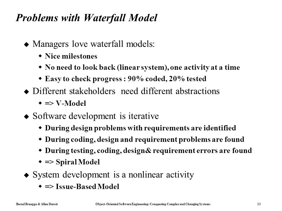 Bernd Bruegge & Allen Dutoit Object-Oriented Software Engineering: Conquering Complex and Changing Systems 13 Problems with Waterfall Model  Managers