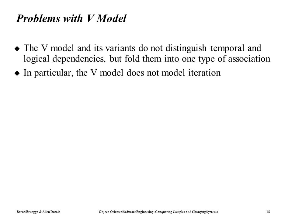 Bernd Bruegge & Allen Dutoit Object-Oriented Software Engineering: Conquering Complex and Changing Systems 18 Problems with V Model  The V model and