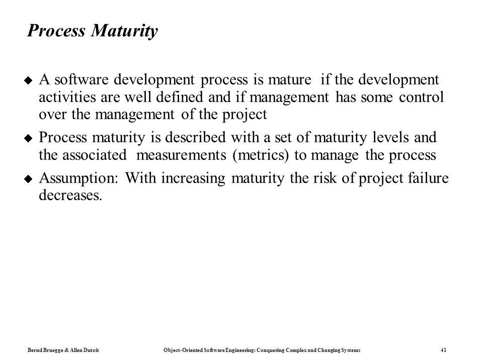 Bernd Bruegge & Allen Dutoit Object-Oriented Software Engineering: Conquering Complex and Changing Systems 41 Process Maturity  A software developmen