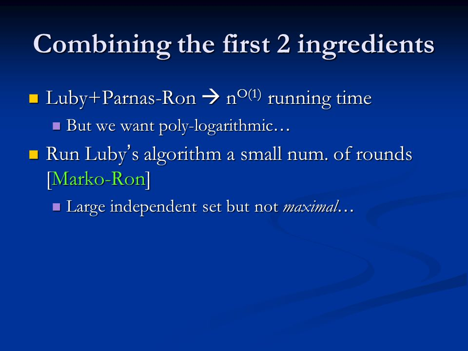 Combining the first 2 ingredients Luby+Parnas-Ron  n O(1) running time Luby+Parnas-Ron  n O(1) running time But we want poly-logarithmic … But we wa