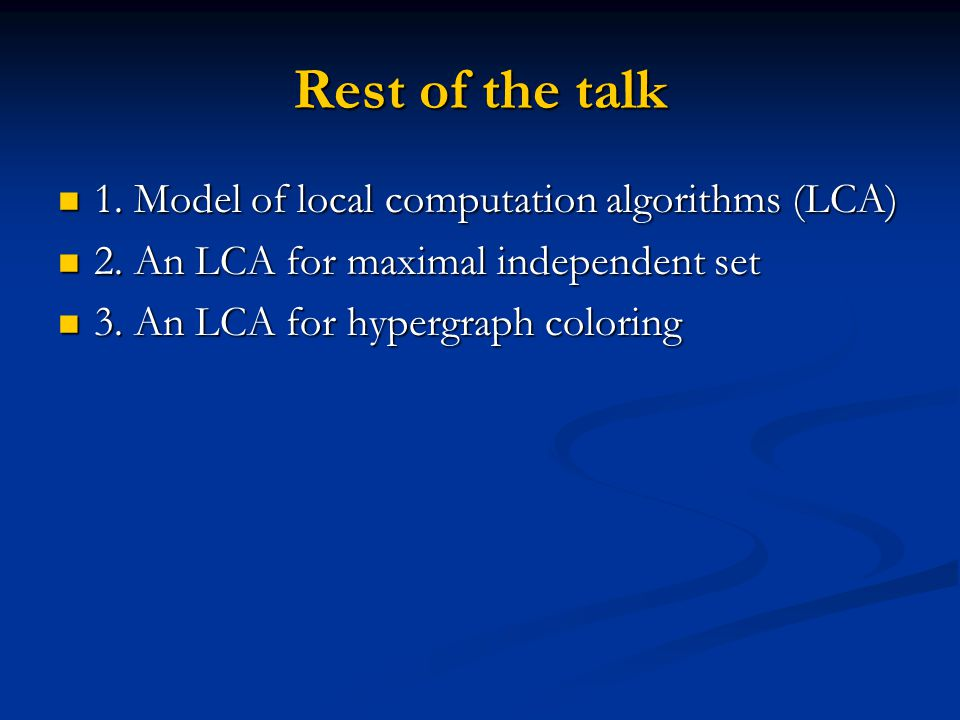 Rest of the talk 1. Model of local computation algorithms (LCA) 1. Model of local computation algorithms (LCA) 2. An LCA for maximal independent set 2