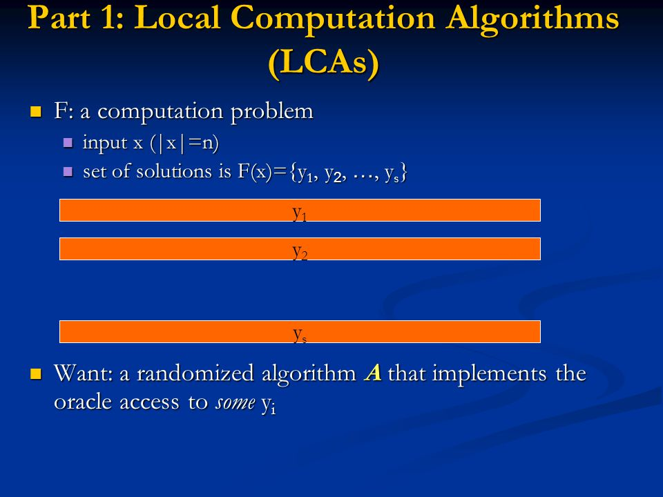 Part 1: Local Computation Algorithms (LCAs) F: a computation problem F: a computation problem input x (|x|=n) input x (|x|=n) set of solutions is F(x)