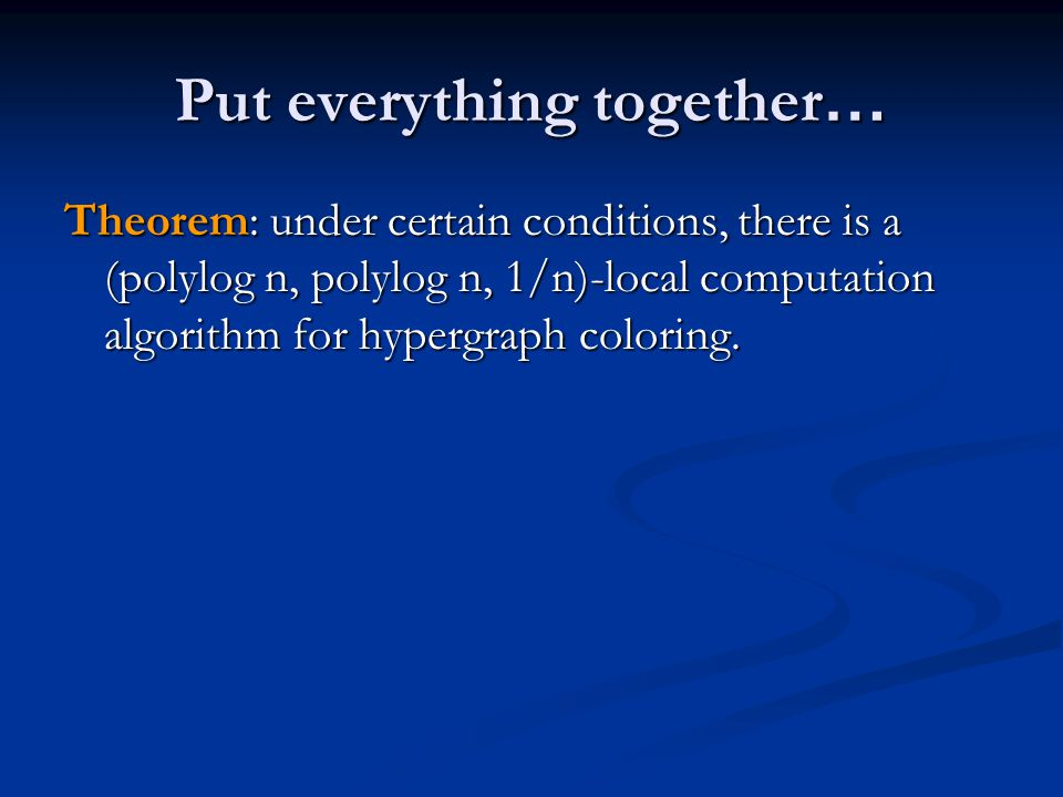 Put everything together … Theorem: under certain conditions, there is a (polylog n, polylog n, 1/n)-local computation algorithm for hypergraph colorin