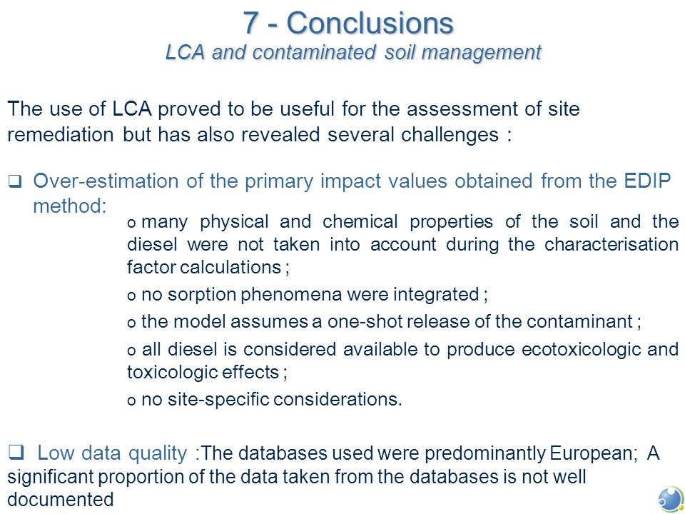 7 - Conclusions LCA and contaminated soil management The use of LCA proved to be useful for the assessment of site remediation but has also revealed several challenges :  Over-estimation of the primary impact values obtained from the EDIP method: o many physical and chemical properties of the soil and the diesel were not taken into account during the characterisation factor calculations ; o no sorption phenomena were integrated ; o the model assumes a one-shot release of the contaminant ; o all diesel is considered available to produce ecotoxicologic and toxicologic effects ; o no site-specific considerations.