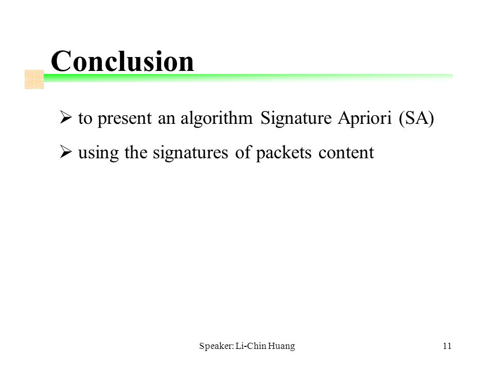 Speaker: Li-Chin Huang11 Conclusion  to present an algorithm Signature Apriori (SA)  using the signatures of packets content