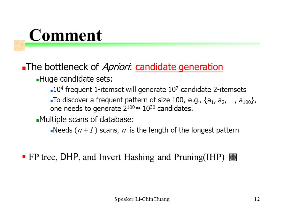 Speaker: Li-Chin Huang12 Comment The bottleneck of Apriori: candidate generation Huge candidate sets: 10 4 frequent 1-itemset will generate 10 7 candidate 2-itemsets To discover a frequent pattern of size 100, e.g., {a 1, a 2, …, a 100 }, one needs to generate 2 100  10 30 candidates.