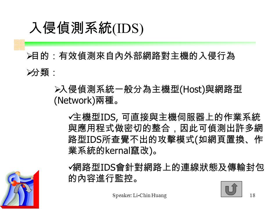 Speaker: Li-Chin Huang18  目的:有效偵測來自內外部網路對主機的入侵行為  分類:  入侵偵測系統一般分為主機型 (Host) 與網路型 (Network) 兩種。 主機型 IDS, 可直接與主機伺服器上的作業系統 與應用程式做密切的整合,因此可偵測出許多網 路型 IDS 所查覺不出的攻擊模式 ( 如網頁置換、作 業系統的 kernal 竄改 ) 。 網路型 IDS 會針對網路上的連線狀態及傳輸封包 的內容進行監控。 入侵偵測系統 (IDS)