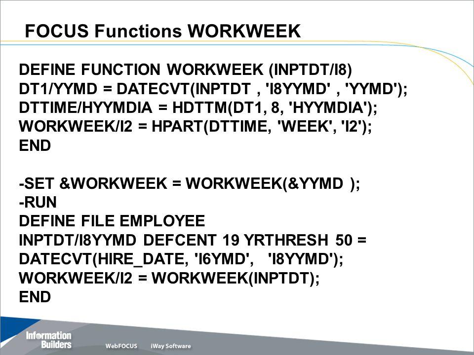 FOCUS Functions WORKWEEK DEFINE FUNCTION WORKWEEK (INPTDT/I8) DT1/YYMD = DATECVT(INPTDT, I8YYMD , YYMD ); DTTIME/HYYMDIA = HDTTM(DT1, 8, HYYMDIA ); WORKWEEK/I2 = HPART(DTTIME, WEEK , I2 ); END -SET &WORKWEEK = WORKWEEK(&YYMD ); -RUN DEFINE FILE EMPLOYEE INPTDT/I8YYMD DEFCENT 19 YRTHRESH 50 = DATECVT(HIRE_DATE, I6YMD , I8YYMD ); WORKWEEK/I2 = WORKWEEK(INPTDT); END