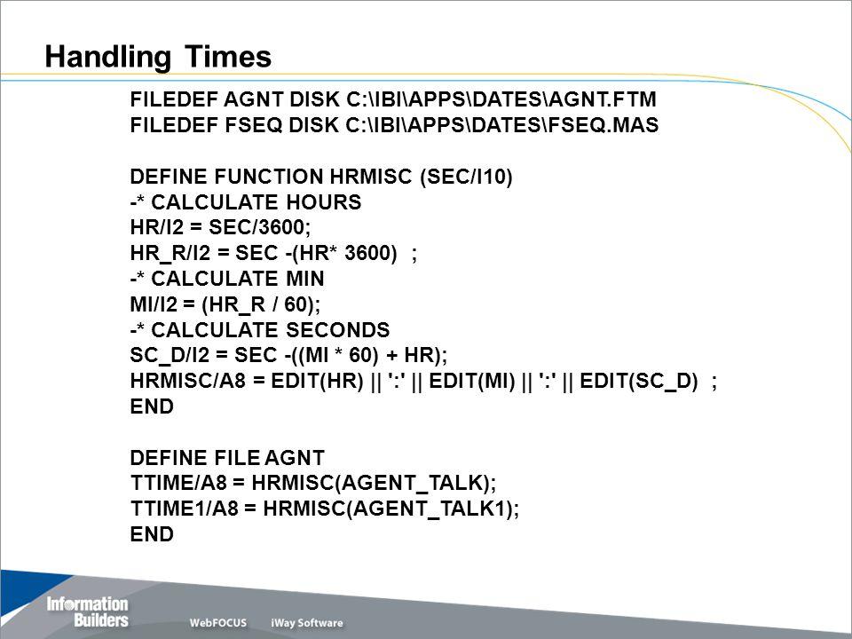FILEDEF AGNT DISK C:\IBI\APPS\DATES\AGNT.FTM FILEDEF FSEQ DISK C:\IBI\APPS\DATES\FSEQ.MAS DEFINE FUNCTION HRMISC (SEC/I10) -* CALCULATE HOURS HR/I2 = SEC/3600; HR_R/I2 = SEC -(HR* 3600) ; -* CALCULATE MIN MI/I2 = (HR_R / 60); -* CALCULATE SECONDS SC_D/I2 = SEC -((MI * 60) + HR); HRMISC/A8 = EDIT(HR) || : || EDIT(MI) || : || EDIT(SC_D) ; END DEFINE FILE AGNT TTIME/A8 = HRMISC(AGENT_TALK); TTIME1/A8 = HRMISC(AGENT_TALK1); END Handling Times