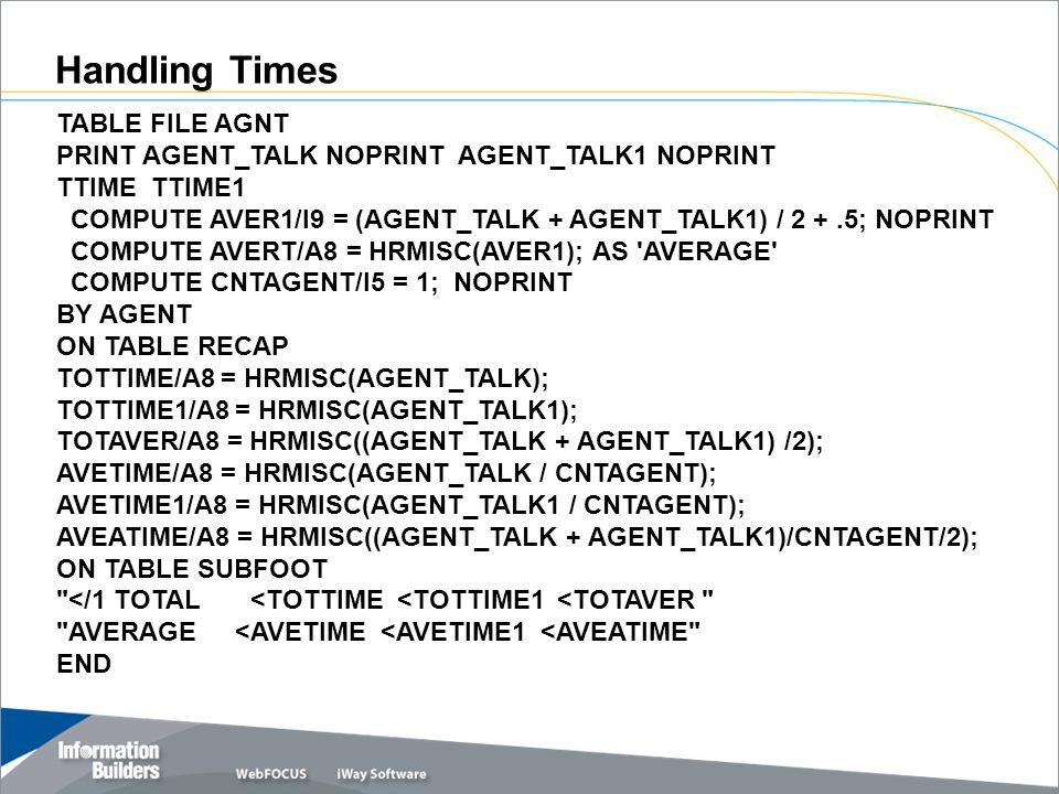 TABLE FILE AGNT PRINT AGENT_TALK NOPRINT AGENT_TALK1 NOPRINT TTIME TTIME1 COMPUTE AVER1/I9 = (AGENT_TALK + AGENT_TALK1) / 2 +.5; NOPRINT COMPUTE AVERT/A8 = HRMISC(AVER1); AS AVERAGE COMPUTE CNTAGENT/I5 = 1; NOPRINT BY AGENT ON TABLE RECAP TOTTIME/A8 = HRMISC(AGENT_TALK); TOTTIME1/A8 = HRMISC(AGENT_TALK1); TOTAVER/A8 = HRMISC((AGENT_TALK + AGENT_TALK1) /2); AVETIME/A8 = HRMISC(AGENT_TALK / CNTAGENT); AVETIME1/A8 = HRMISC(AGENT_TALK1 / CNTAGENT); AVEATIME/A8 = HRMISC((AGENT_TALK + AGENT_TALK1)/CNTAGENT/2); ON TABLE SUBFOOT </1 TOTAL <TOTTIME <TOTTIME1 <TOTAVER AVERAGE <AVETIME <AVETIME1 <AVEATIME END Handling Times