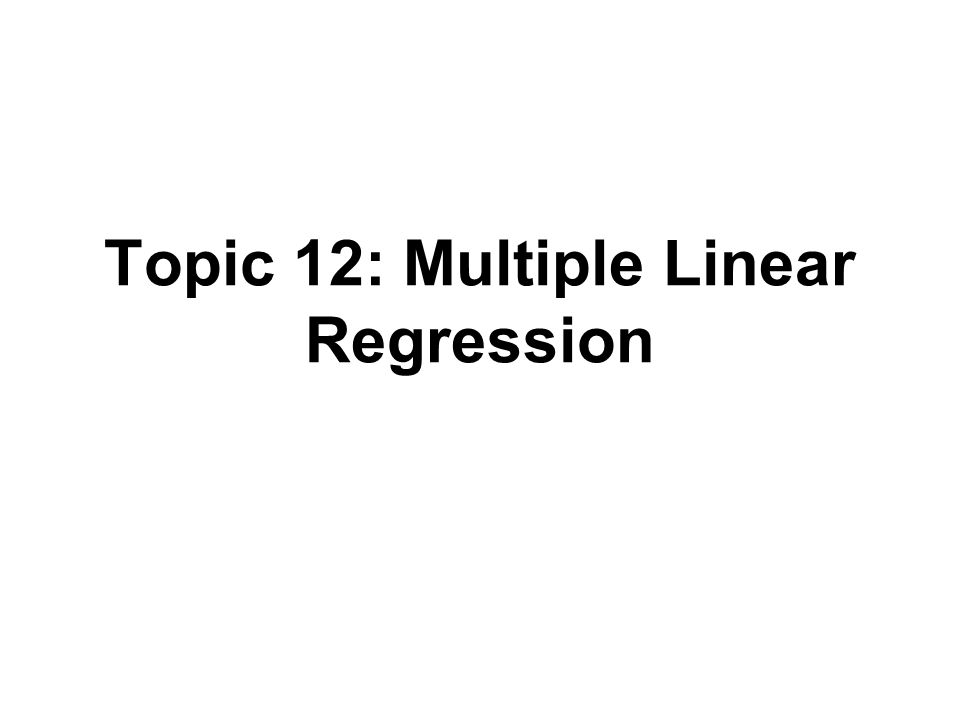 Outline Multiple Regression –Data and notation –Model –Inference Recall notes from Topic 3 for simple linear regression