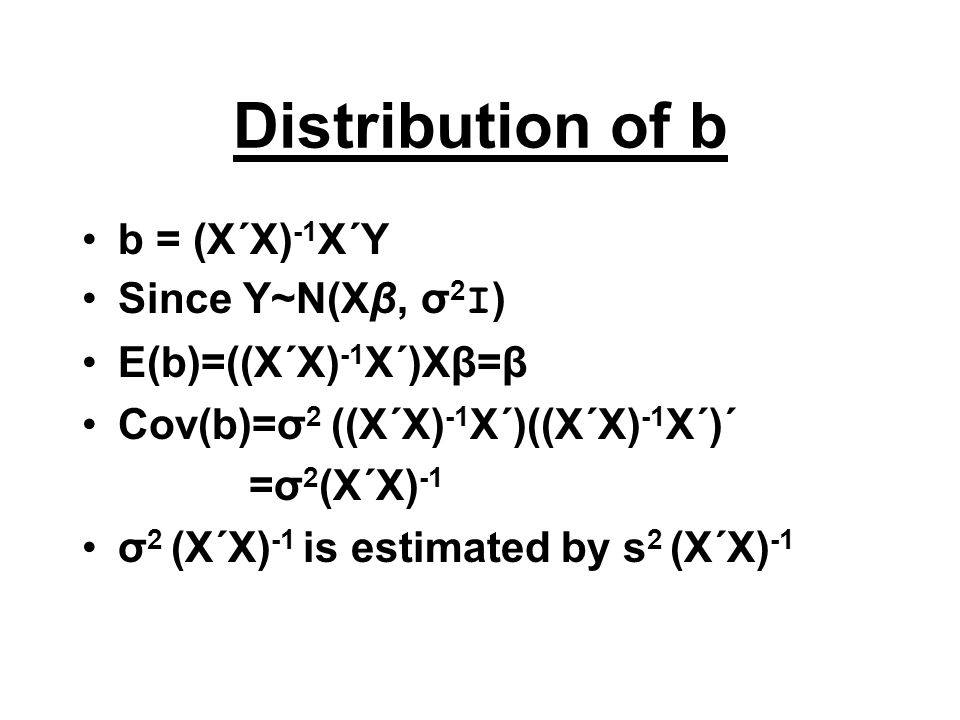 Distribution of b b = (X΄X) -1 X΄Y Since Y~N(Xβ, σ 2 I ) E(b)=((X΄X) -1 X΄)Xβ=β Cov(b)=σ 2 ((X΄X) -1 X΄)((X΄X) -1 X΄)΄ =σ 2 (X΄X) -1 σ 2 (X΄X) -1 is e
