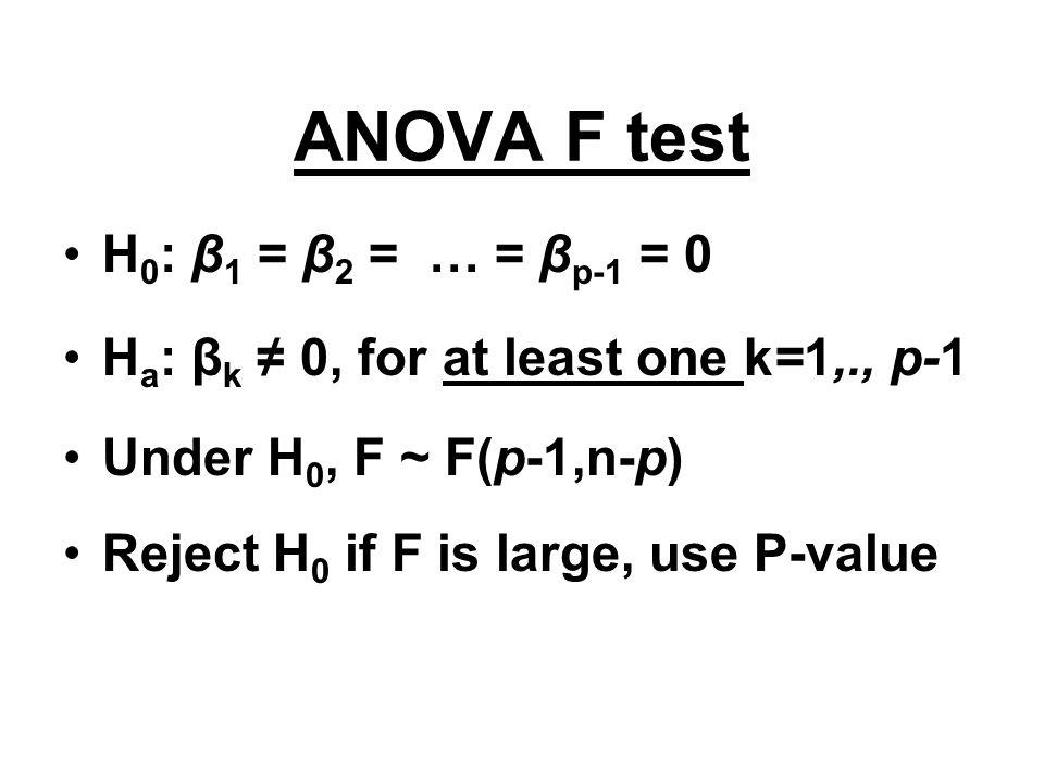 ANOVA F test H 0 : β 1 = β 2 = … = β p-1 = 0 H a : β k ≠ 0, for at least one k=1,., p-1 Under H 0, F ~ F(p-1,n-p) Reject H 0 if F is large, use P-valu