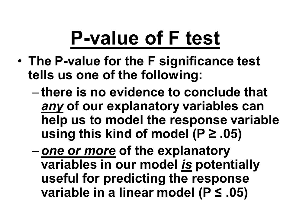 P-value of F test The P-value for the F significance test tells us one of the following: –there is no evidence to conclude that any of our explanatory