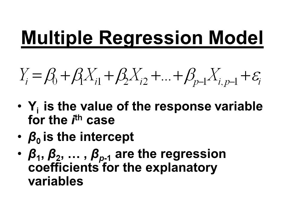 Multiple Regression Model Y i is the value of the response variable for the i th case β 0 is the intercept β 1, β 2, …, β p-1 are the regression coeff