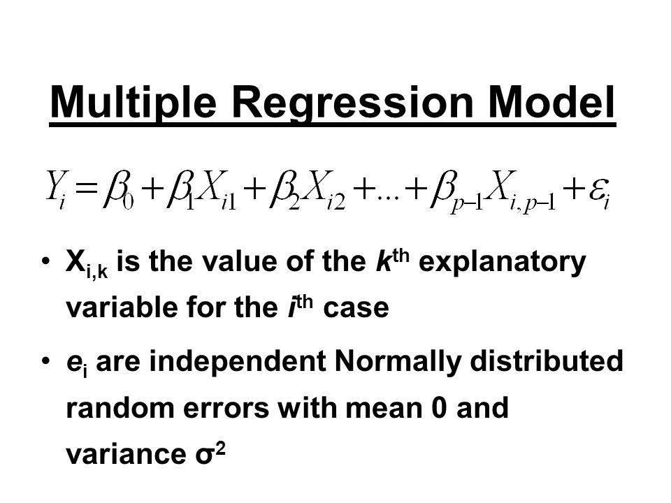 Multiple Regression Model X i,k is the value of the k th explanatory variable for the i th case e i are independent Normally distributed random errors