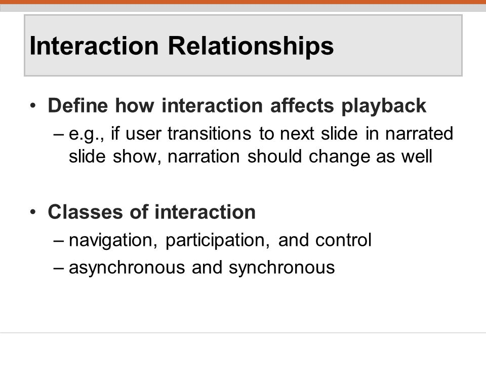 Interaction Relationships Define how interaction affects playback –e.g., if user transitions to next slide in narrated slide show, narration should change as well Classes of interaction –navigation, participation, and control –asynchronous and synchronous