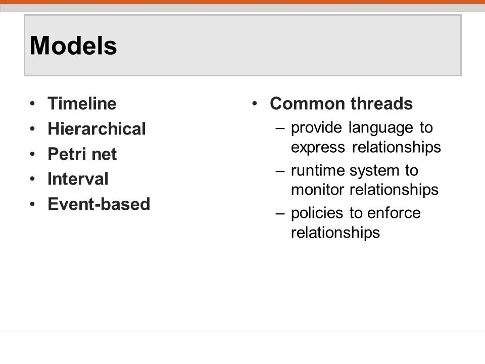 Models Timeline Hierarchical Petri net Interval Event-based Common threads –provide language to express relationships –runtime system to monitor relationships –policies to enforce relationships