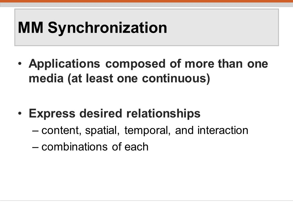 MM Synchronization Applications composed of more than one media (at least one continuous) Express desired relationships –content, spatial, temporal, and interaction –combinations of each