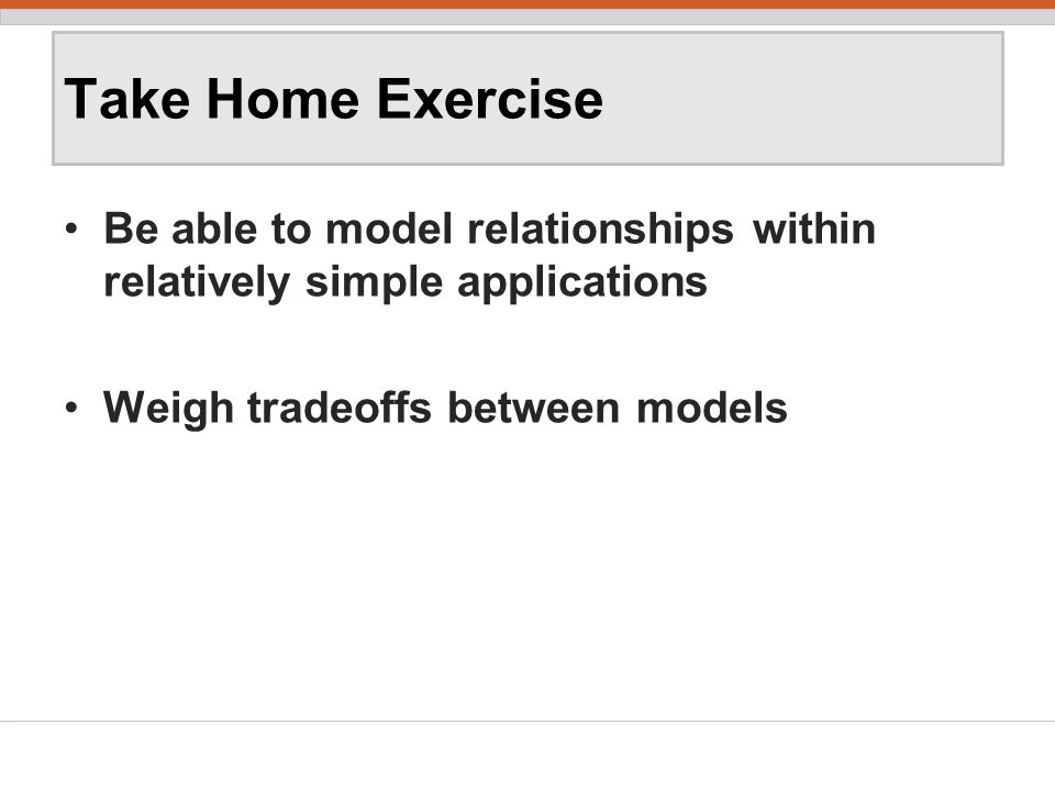 Take Home Exercise Be able to model relationships within relatively simple applications Weigh tradeoffs between models