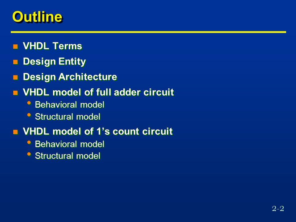 2-2 OutlineOutline n VHDL Terms n Design Entity n Design Architecture n VHDL model of full adder circuit Behavioral model Structural model n VHDL model of 1's count circuit Behavioral model Structural model n VHDL Terms n Design Entity n Design Architecture n VHDL model of full adder circuit Behavioral model Structural model n VHDL model of 1's count circuit Behavioral model Structural model